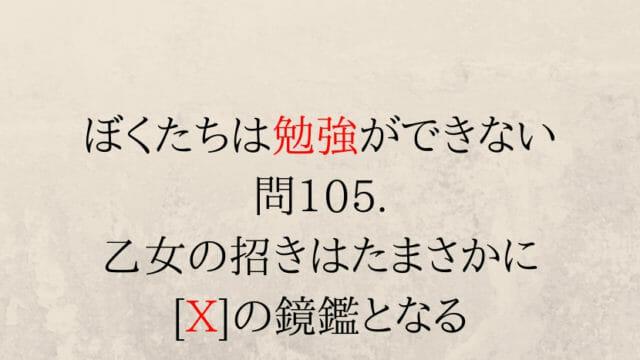 問105. 乙女の招きはたまさかに [X]の鏡鑑となる